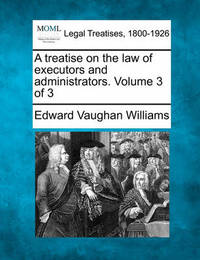 A Treatise on the Law of Executors and Administrators. Volume 3 of 3 by Edward Vaughan Williams