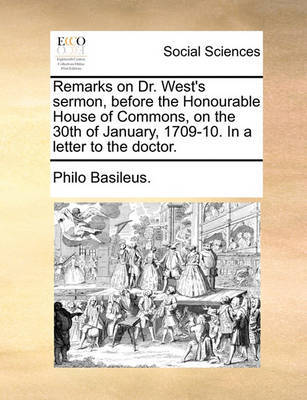 Remarks on Dr. West's Sermon, Before the Honourable House of Commons, on the 30th of January, 1709-10. in a Letter to the Doctor. by Philo Basileus