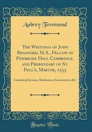 The Writings of John Bradford, M.A., Fellow of Pembroke Hall Cambridge, and Prebendary of St. Paul's, Martyr, 1555 by Aubrey Townsend image