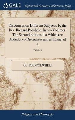 Discourses on Different Subjects; By the Rev. Richard Polwhele. in Two Volumes. the Second Edition. to Which Are Added, Two Discourses and an Essay. of 2; Volume 1 by Richard Polwhele