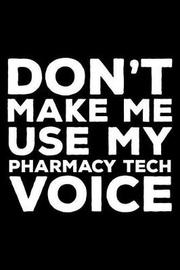Don't Make Me Use My Pharmacy Tech Voice by Creative Juices Publishing