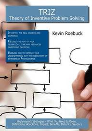 Triz - Theory of Inventive Problem Solving: High-Impact Strategies - What You Need to Know: Definitions, Adoptions, Impact, Benefits, Maturity, Vendors by Kevin Roebuck
