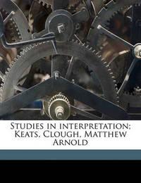 Studies in Interpretation; Keats, Clough, Matthew Arnold by William Henry Hudson image