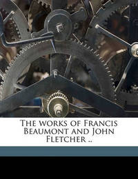 The Works of Francis Beaumont and John Fletcher .. by Francis Beaumont