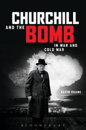 Churchill and the Bomb in War and Cold War by Kevin Ruane