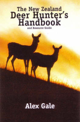 The New Zealand Deer Hunter's Handbook and Resources Guide by Alex Gale