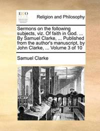 Sermons on the Following Subjects, Viz. of Faith in God. ... by Samuel Clarke, ... Published from the Author's Manuscript, by John Clarke, ... Volume 3 of 10 by Samuel Clarke