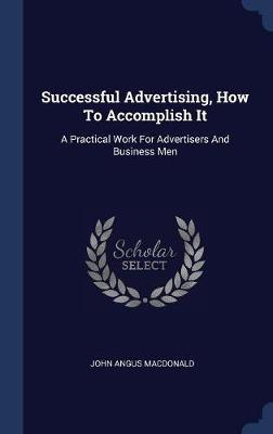 Successful Advertising, How to Accomplish It by John Angus MacDonald image