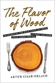 The Flavor of Wood: In Search of the Wild Taste of Trees from Smoke and Sap to Root and Bark by Cisar-Erlach Artur