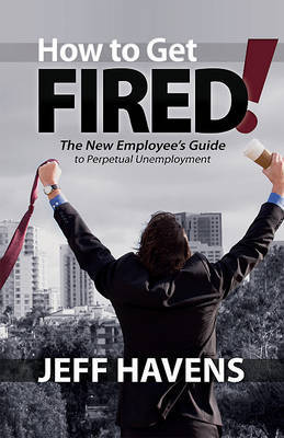 How to Get Fired!: The New Employee's Guide to Perpetual Unemployment by Jeff Havens image