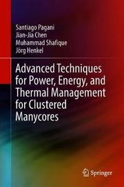 Advanced Techniques for Power, Energy, and Thermal Management for Clustered Manycores by Santiago Pagani