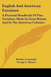 English and American Furniture: A Pictorial Handbook of Fine Furniture Made in Great Britain and in the American Colonies by George L. Hunter