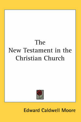 The New Testament in the Christian Church by Edward Caldwell Moore