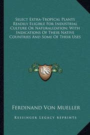 Select Extra-Tropical Plants Readily Eligible for Industrialselect Extra-Tropical Plants Readily Eligible for Industrial Culture or Naturalization; With Indications of Their Native Culture or Naturalization; With Indications of Their Native Countries and  by Ferdinand Von Mueller