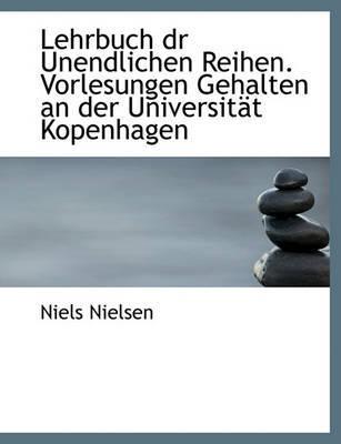 Lehrbuch Dr Unendlichen Reihen. Vorlesungen Gehalten an Der Universitt Kopenhagen by Niels Nielsen