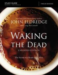 The Waking the Dead Study Guide Expanded Edition by John Eldredge