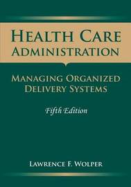 Health Care Administration: Managing Organized Delivery Systems by Lawrence F. Wolper