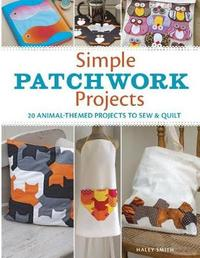Simple Patchwork Projects: 20 Animal-Themed Projects to Sew and Quilt by Hayley Smith