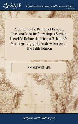 A Letter to the Bishop of Bangor, Occasion'd by His Lordship's Sermon Preach'd Before the King at S. James's, March 31st, 1717. by Andrew Snape, ... the Fifth Edition by Andrew Snape image