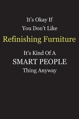 It's Okay If You Don't Like Refinishing Furniture It's Kind Of A Smart People Thing Anyway by Unixx Publishing