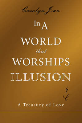 In a World That Worships Illusion: A Treasury of Love by Carolyn Jean image