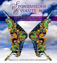 Spontaneous Evolution: Our Positive Future and How to Get There from Here by Bruce Lipton