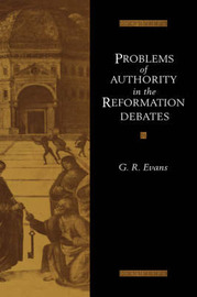 Problems of Authority in the Reformation Debates by G.R. Evans
