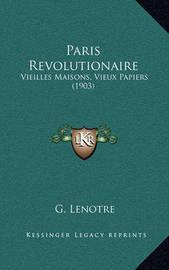 Paris Revolutionaire: Vieilles Maisons, Vieux Papiers (1903) by G Lenotre