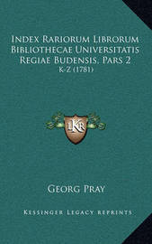 Index Rariorum Librorum Bibliothecae Universitatis Regiae Budensis, Pars 2: K-Z (1781) by Georg Pray