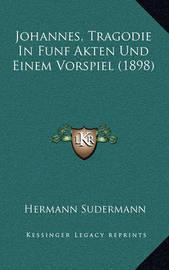 Johannes, Tragodie in Funf Akten Und Einem Vorspiel (1898) by Hermann Sudermann