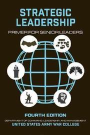 Strategic Leadership Primer for Senior Leaders by U S Army War College Press
