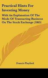 Practical Hints For Investing Money: With An Explanation Of The Mode Of Transacting Business On The Stock Exchange (1865) by Francis Playford image