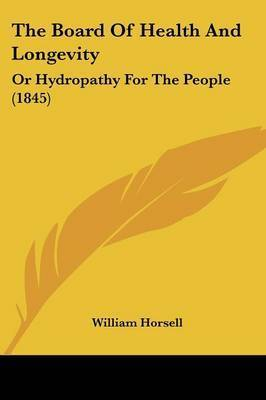 The Board of Health and Longevity: Or Hydropathy for the People (1845) by William Horsell