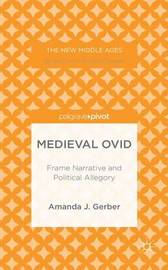 Medieval Ovid: Frame Narrative and Political Allegory by Amanda J. Gerber