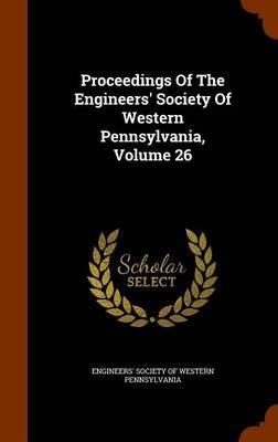 Proceedings of the Engineers' Society of Western Pennsylvania, Volume 26
