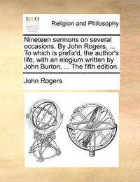 Nineteen Sermons on Several Occasions. by John Rogers, ... to Which Is Prefix'd, the Author's Life, with an Elogium Written by John Burton, ... the Fifth Edition. by John Rogers