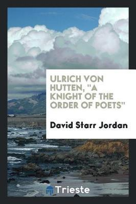 Ulrich Von Hutten, a Knight of the Order of Poets by David Starr Jordan