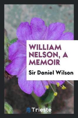 William Nelson; A Memoir by Sir Daniel Wilson
