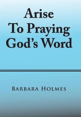 Arise to Praying God's Word by Barbara Holmes