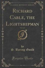 Richard Cable, the Lightshipman, Vol. 1 of 3 (Classic Reprint) by S Baring.Gould