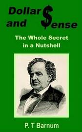 Dollars and Sense: The Whole Secret in a Nutshell by P.T.Barnum