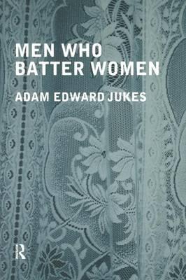 Men Who Batter Women by Adam Edward Jukes