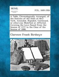 A Table, Chronologically Arranged, of the Statutes of the State of New York, Amended, Repealed, Continued, or Otherwise Modified or Affected. Coveri by Clarence Frank Birdseye