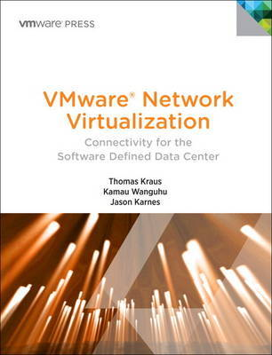 VMware Network Virtualization: Connectivity for the Software Designed Data Center by Thomas Kraus