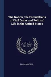 The Nation, the Foundations of Civil Order and Political Life in the United States by Elisha Mulford