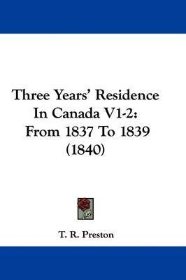 Three Years' Residence In Canada V1-2: From 1837 To 1839 (1840) by T R Preston image