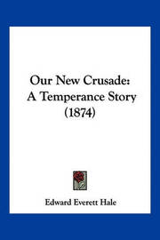 Our New Crusade: A Temperance Story (1874) by Edward Everett Hale