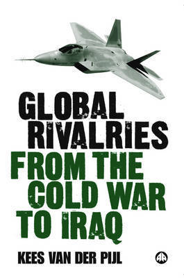 Global Rivalries From the Cold War to Iraq by Kees Van Der Pijl