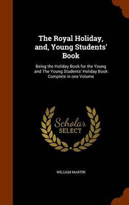 The Royal Holiday, And, Young Students' Book by William Martin
