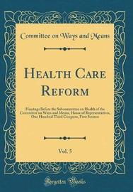 Health Care Reform, Vol. 5 by Committee On Ways and Means